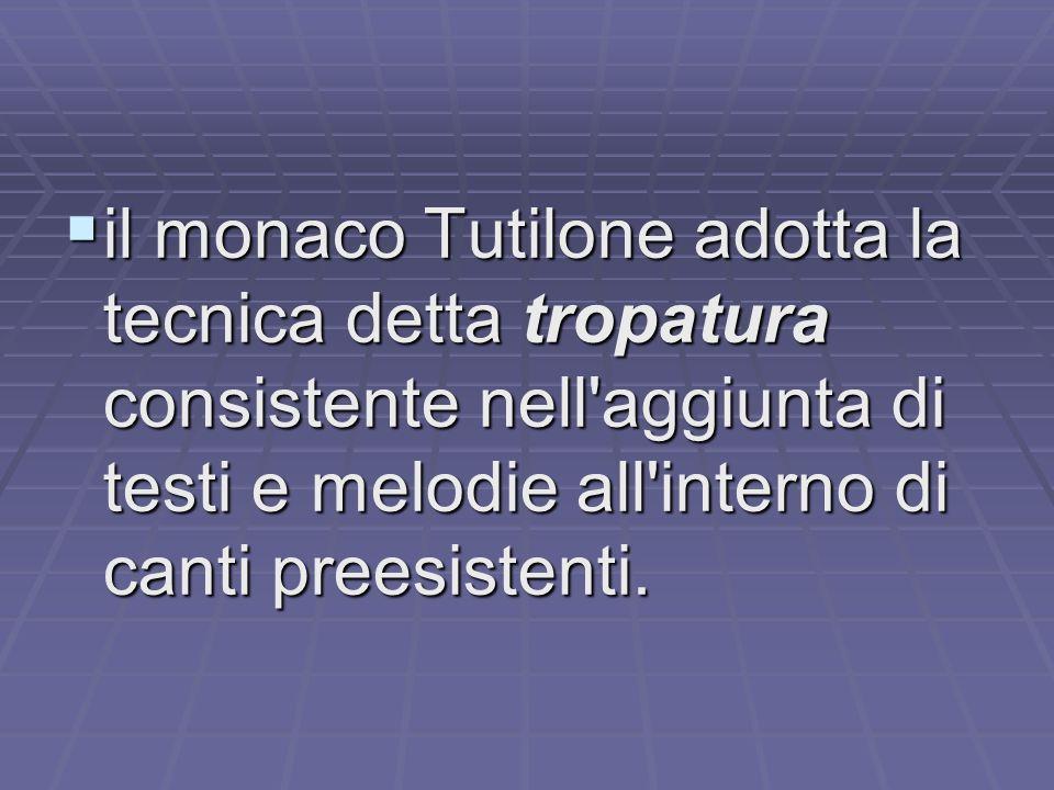 il monaco Tutilone adotta la tecnica detta tropatura consistente nell aggiunta di testi e melodie all interno di canti preesistenti.
