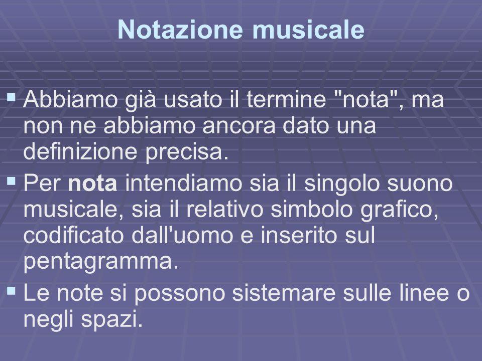 Notazione musicale Abbiamo già usato il termine nota , ma non ne abbiamo ancora dato una definizione precisa.