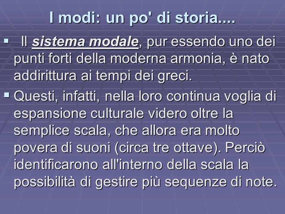 I modi: un po di storia.... Il sistema modale, pur essendo uno dei punti forti della moderna armonia, è nato addirittura ai tempi dei greci.