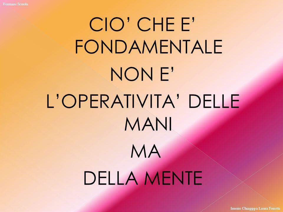 Formare Scuola CIO' CHE E' FONDAMENTALE NON E' L'OPERATIVITA' DELLE MANI MA DELLA MENTE Imerio Chiapppa Laura Ferretti.