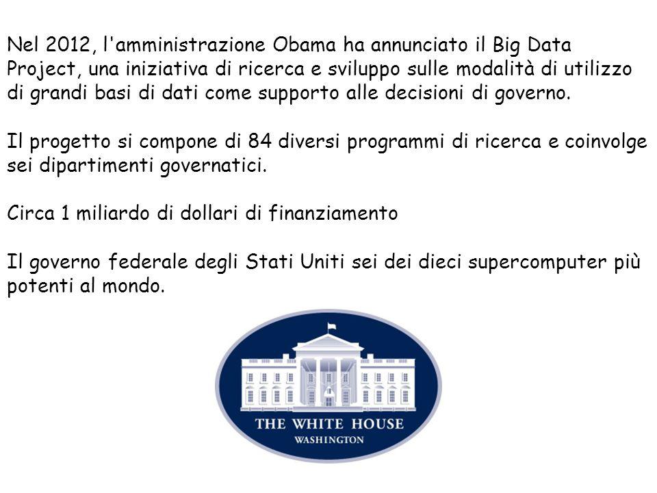 Nel 2012, l amministrazione Obama ha annunciato il Big Data Project, una iniziativa di ricerca e sviluppo sulle modalità di utilizzo di grandi basi di dati come supporto alle decisioni di governo.