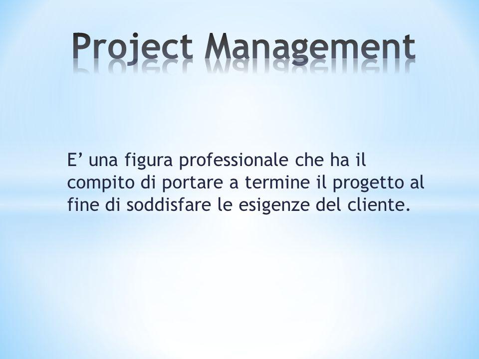 Project Management E' una figura professionale che ha il compito di portare a termine il progetto al fine di soddisfare le esigenze del cliente.