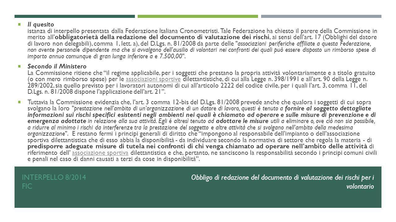 Il quesito istanza di interpello presentata dalla Federazione Italiana Cronometristi. Tale Federazione ha chiesto il parere della Commissione in merito all obbligatorietà della redazione del documento di valutazione dei rischi, ai sensi dell art. 17 (Obblighi del datore di lavoro non delegabili), comma 1, lett. a), del D.Lgs. n. 81/2008 da parte delle associazioni periferiche affiliate a questa Federazione, non avente personale dipendente ma che si avvalgono dell ausilio di volontari nei confronti dei quali può essere disposto un rimborso spese di importo annuo comunque di gran lunga inferiore a e 7.500,00 .