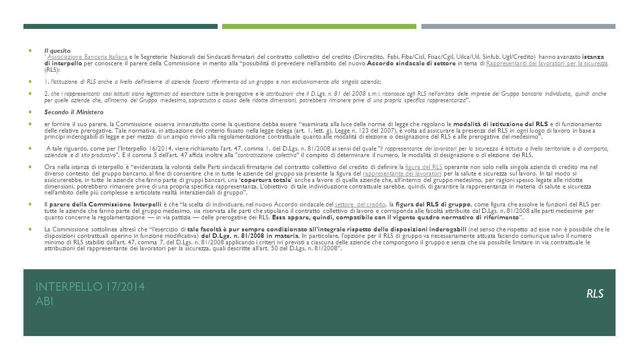 Il quesito Associazione Bancaria Italiana e le Segreterie Nazionali dei Sindacati firmatari del contratto collettivo del credito (Dircredito, Fabi, Fiba/Cisl, Fisac/Cgil, Uilca/Uil, Sinfub, Ugl/Credito) hanno avanzato istanza di interpello per conoscere il parere della Commissione in merito alla possibilità di prevedere nell ambito del nuovo Accordo sindacale di settore in tema di Rappresentanti dei lavoratori per la sicurezza (RLS):