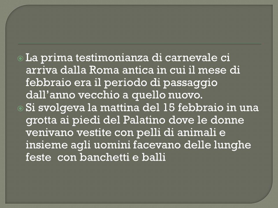 La prima testimonianza di carnevale ci arriva dalla Roma antica in cui il mese di febbraio era il periodo di passaggio dall'anno vecchio a quello nuovo.
