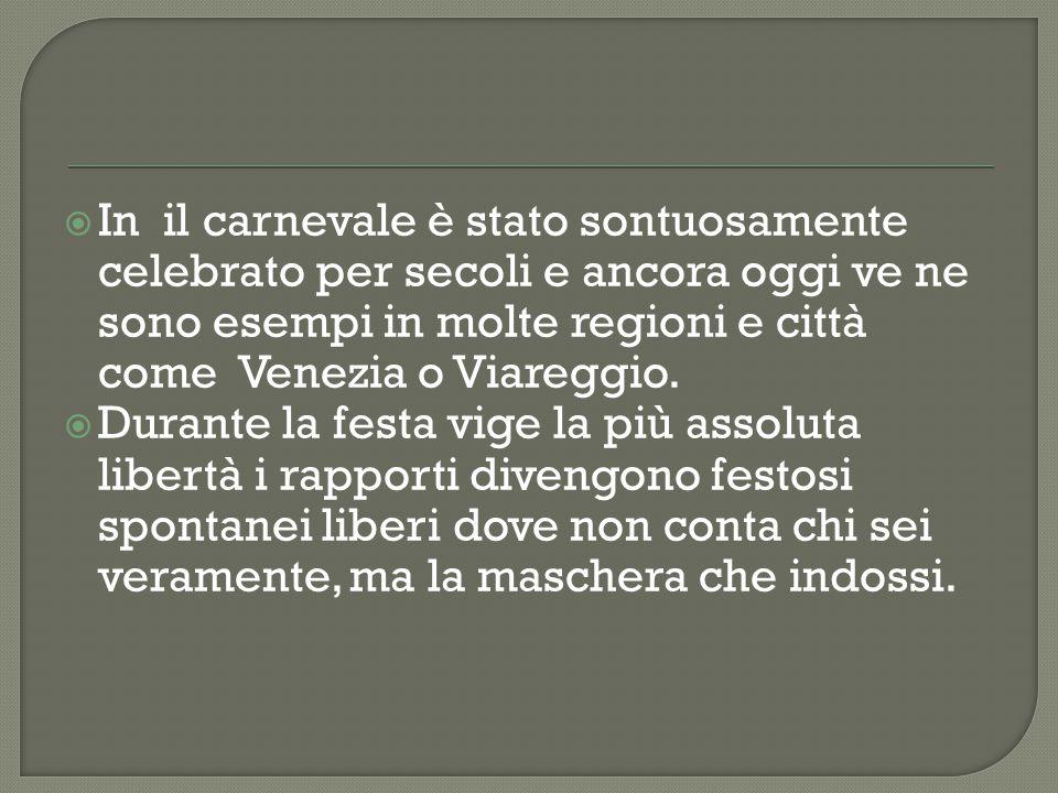 In il carnevale è stato sontuosamente celebrato per secoli e ancora oggi ve ne sono esempi in molte regioni e città come Venezia o Viareggio.