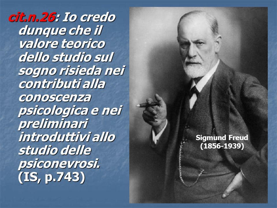 cit.n.26: Io credo dunque che il valore teorico dello studio sul sogno risieda nei contributi alla conoscenza psicologica e nei preliminari introduttivi allo studio delle psiconevrosi. (IS, p.743)