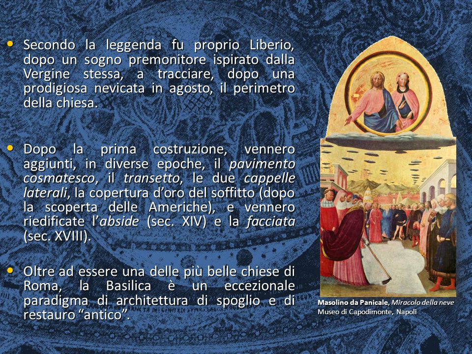 Secondo la leggenda fu proprio Liberio, dopo un sogno premonitore ispirato dalla Vergine stessa, a tracciare, dopo una prodigiosa nevicata in agosto, il perimetro della chiesa.