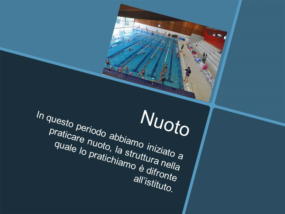 Nuoto In questo periodo abbiamo iniziato a praticare nuoto, la struttura nella quale lo pratichiamo è difronte all'istituto.