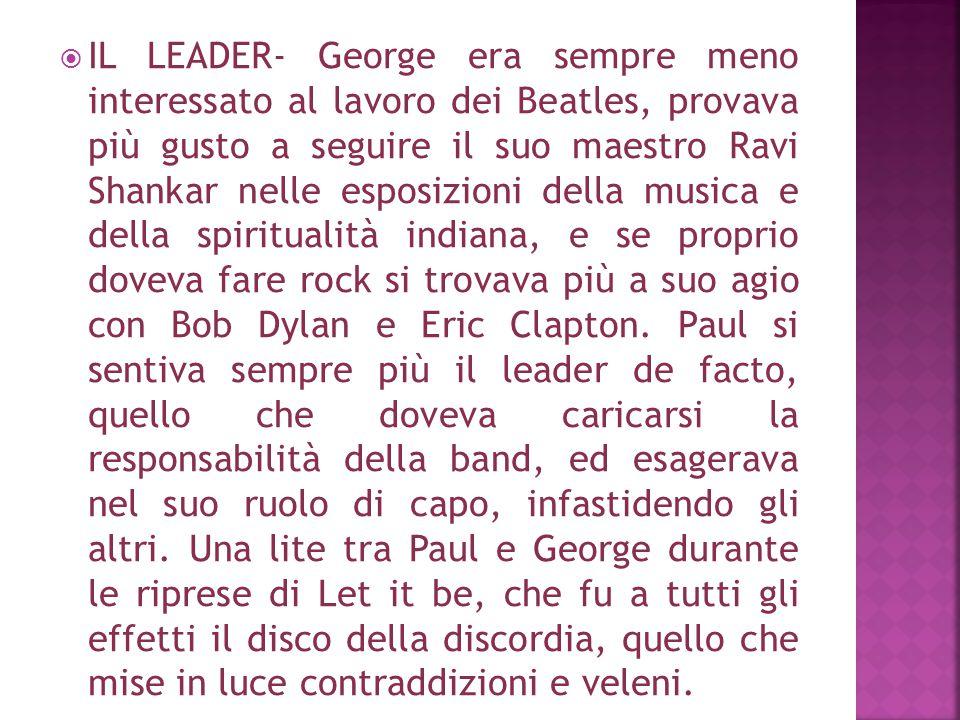 IL LEADER- George era sempre meno interessato al lavoro dei Beatles, provava più gusto a seguire il suo maestro Ravi Shankar nelle esposizioni della musica e della spiritualità indiana, e se proprio doveva fare rock si trovava più a suo agio con Bob Dylan e Eric Clapton.