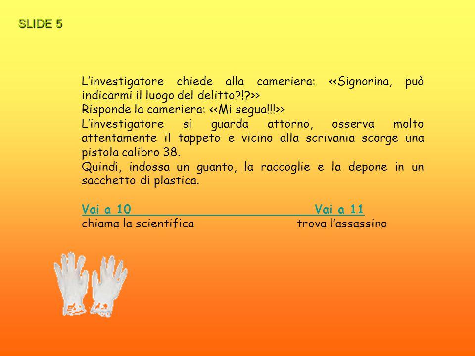 SLIDE 5 L'investigatore chiede alla cameriera: <<Signorina, può indicarmi il luogo del delitto ! >>