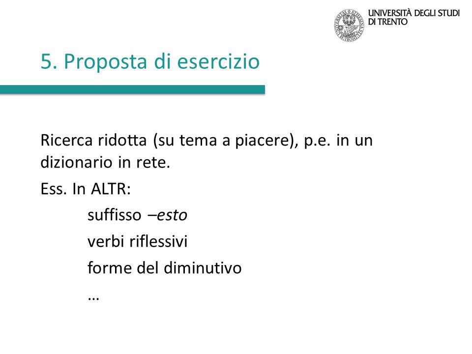 5. Proposta di esercizio Ricerca ridotta (su tema a piacere), p.e. in un dizionario in rete. Ess. In ALTR:
