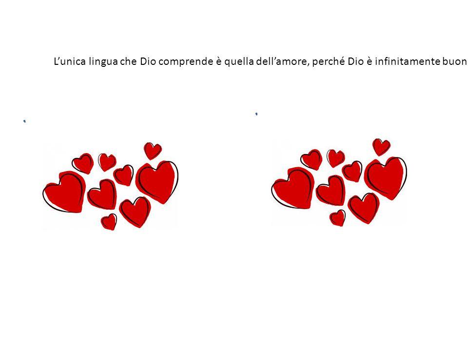 L'unica lingua che Dio comprende è quella dell'amore, perché Dio è infinitamente buono e sa solo amare.