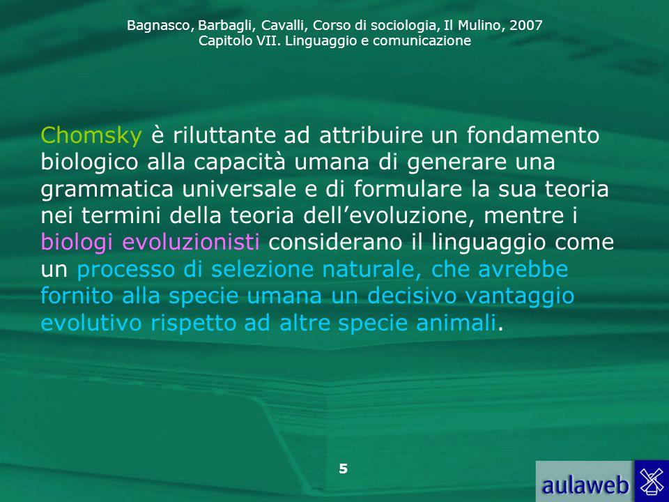 Chomsky è riluttante ad attribuire un fondamento biologico alla capacità umana di generare una grammatica universale e di formulare la sua teoria nei termini della teoria dell'evoluzione, mentre i biologi evoluzionisti considerano il linguaggio come un processo di selezione naturale, che avrebbe fornito alla specie umana un decisivo vantaggio evolutivo rispetto ad altre specie animali.