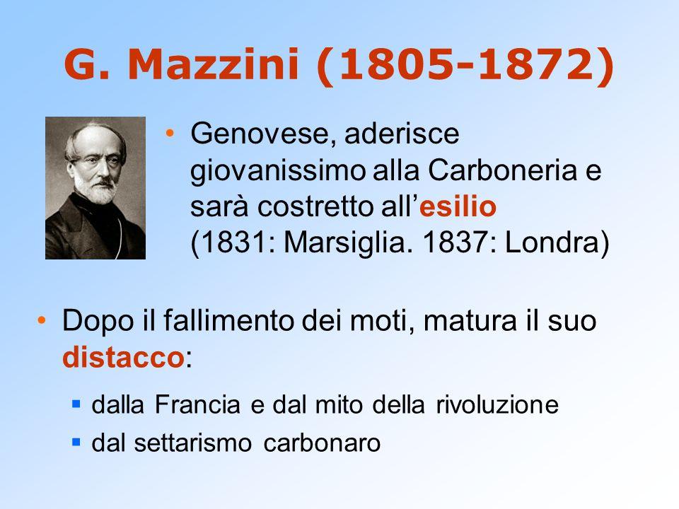G. Mazzini (1805-1872) Genovese, aderisce giovanissimo alla Carboneria e sarà costretto all'esilio (1831: Marsiglia. 1837: Londra)