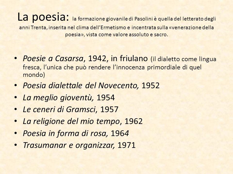La poesia: la formazione giovanile di Pasolini è quella del letterato degli anni Trenta, inserita nel clima dell'Ermetismo e incentrata sulla «venerazione della poesia», vista come valore assoluto e sacro.