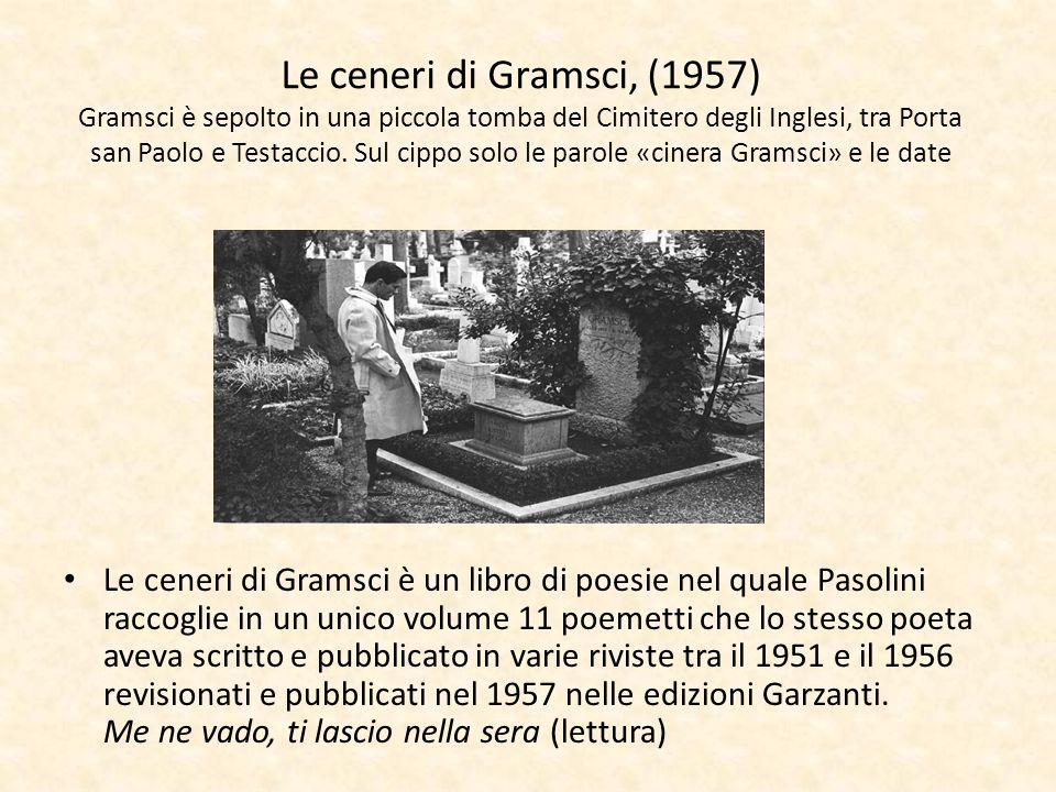 Le ceneri di Gramsci, (1957) Gramsci è sepolto in una piccola tomba del Cimitero degli Inglesi, tra Porta san Paolo e Testaccio. Sul cippo solo le parole «cinera Gramsci» e le date