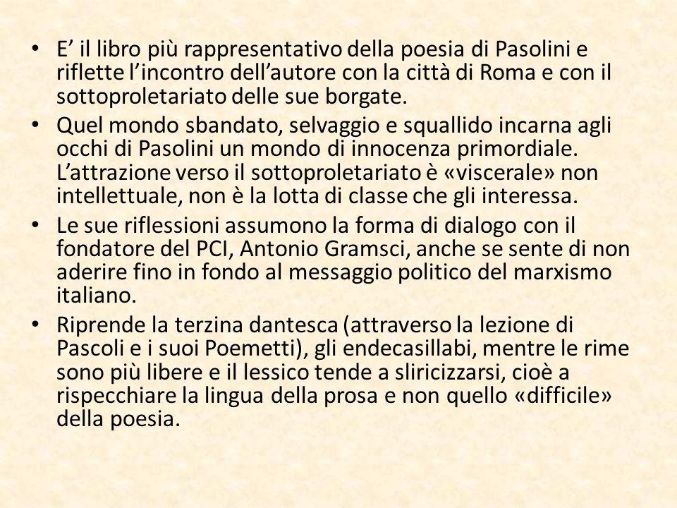E' il libro più rappresentativo della poesia di Pasolini e riflette l'incontro dell'autore con la città di Roma e con il sottoproletariato delle sue borgate.