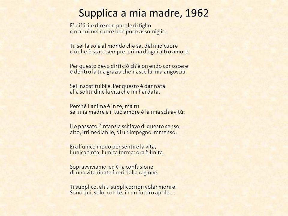 Supplica a mia madre, 1962 E' difficile dire con parole di figlio ciò a cui nel cuore ben poco assomiglio.