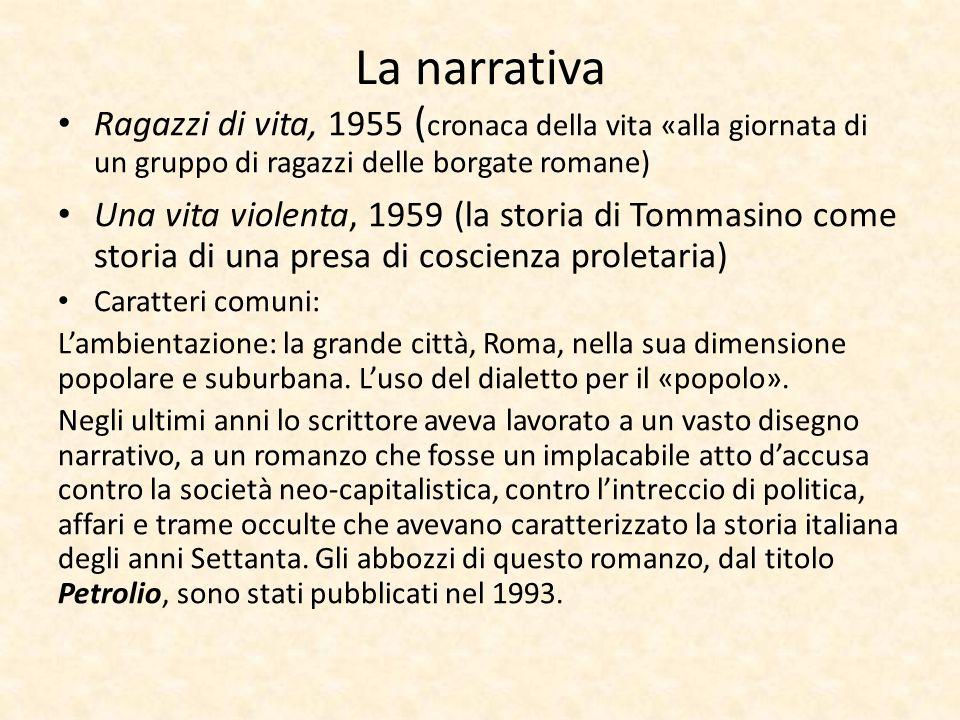 La narrativa Ragazzi di vita, 1955 (cronaca della vita «alla giornata di un gruppo di ragazzi delle borgate romane)