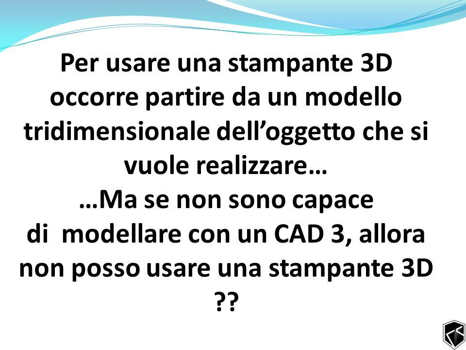 Per usare una stampante 3D occorre partire da un modello tridimensionale dell'oggetto che si vuole realizzare… …Ma se non sono capace di modellare con un CAD 3, allora non posso usare una stampante 3D