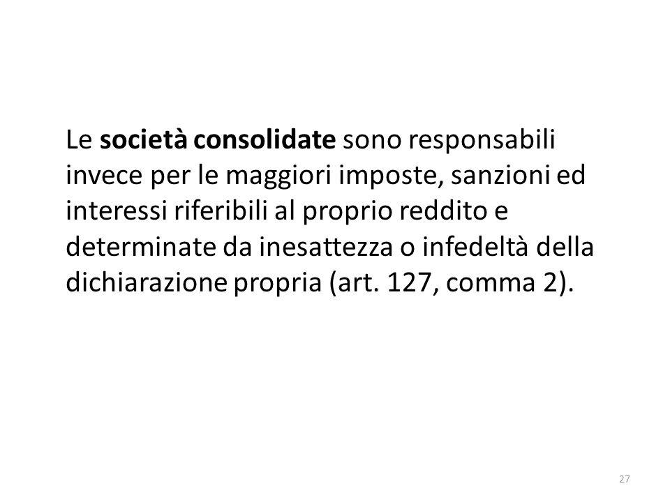 Le società consolidate sono responsabili invece per le maggiori imposte, sanzioni ed interessi riferibili al proprio reddito e determinate da inesattezza o infedeltà della dichiarazione propria (art.