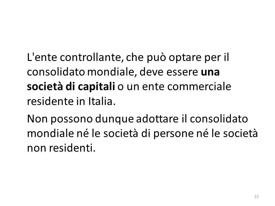 L ente controllante, che può optare per il consolidato mondiale, deve essere una società di capitali o un ente commerciale residente in Italia.