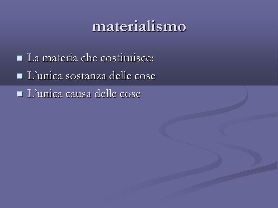 materialismo La materia che costituisce: L'unica sostanza delle cose