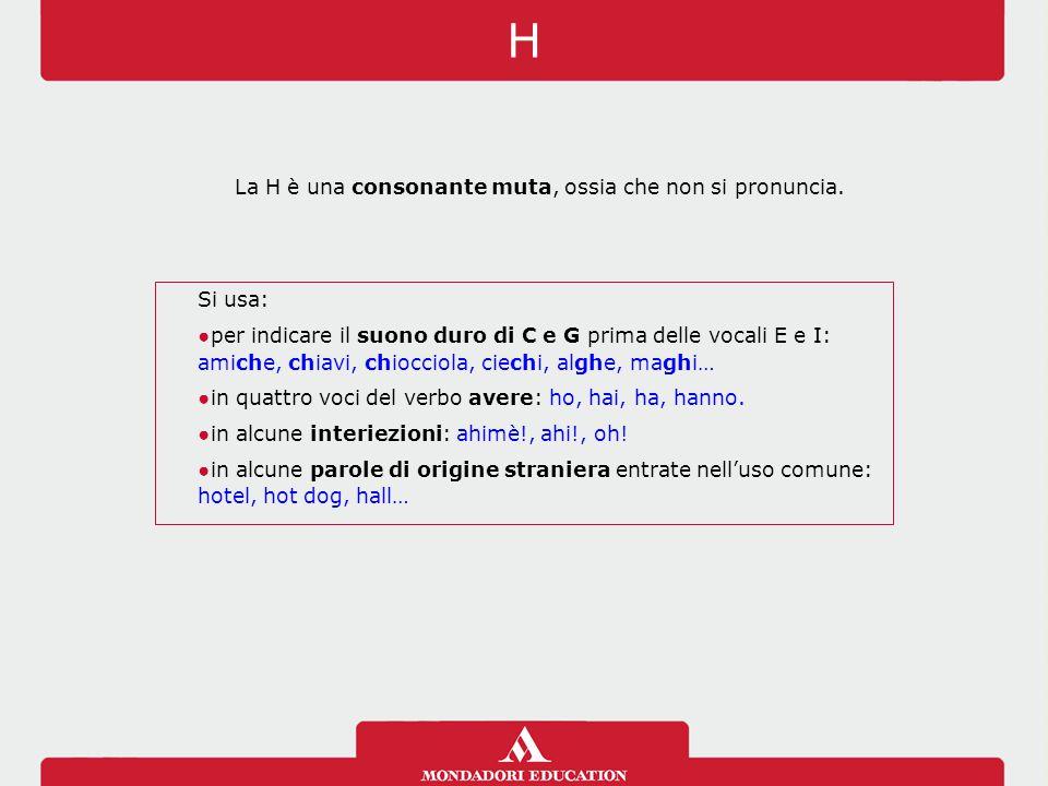 La H è una consonante muta, ossia che non si pronuncia.