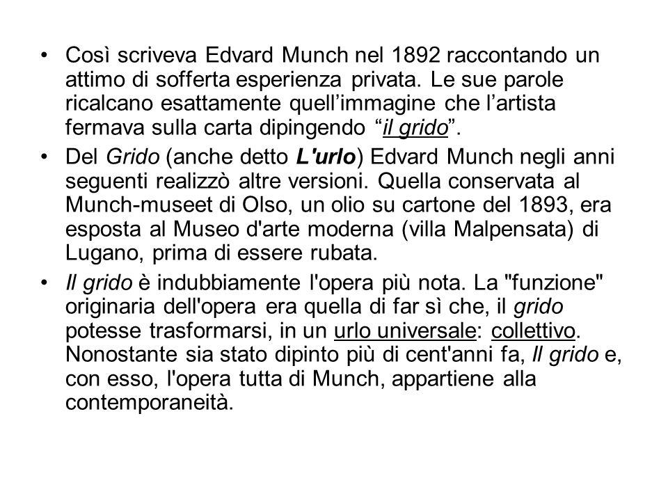 Così scriveva Edvard Munch nel 1892 raccontando un attimo di sofferta esperienza privata. Le sue parole ricalcano esattamente quell'immagine che l'artista fermava sulla carta dipingendo il grido .