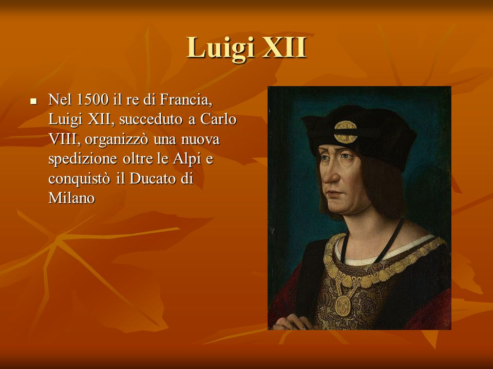 Luigi XII Nel 1500 il re di Francia, Luigi XII, succeduto a Carlo VIII, organizzò una nuova spedizione oltre le Alpi e conquistò il Ducato di Milano.