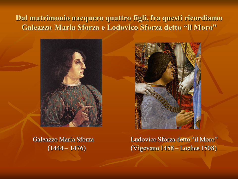 Dal matrimonio nacquero quattro figli, fra questi ricordiamo Galeazzo Maria Sforza e Lodovico Sforza detto il Moro