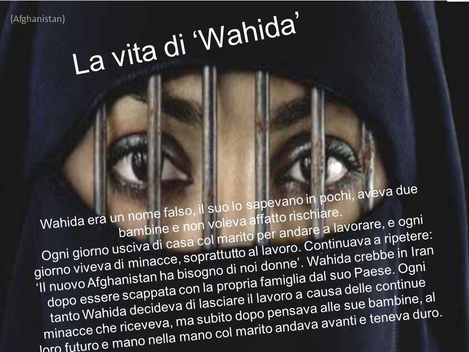 (Afghanistan) La vita di 'Wahida' Wahida era un nome falso, il suo lo sapevano in pochi, aveva due bambine e non voleva affatto rischiare.