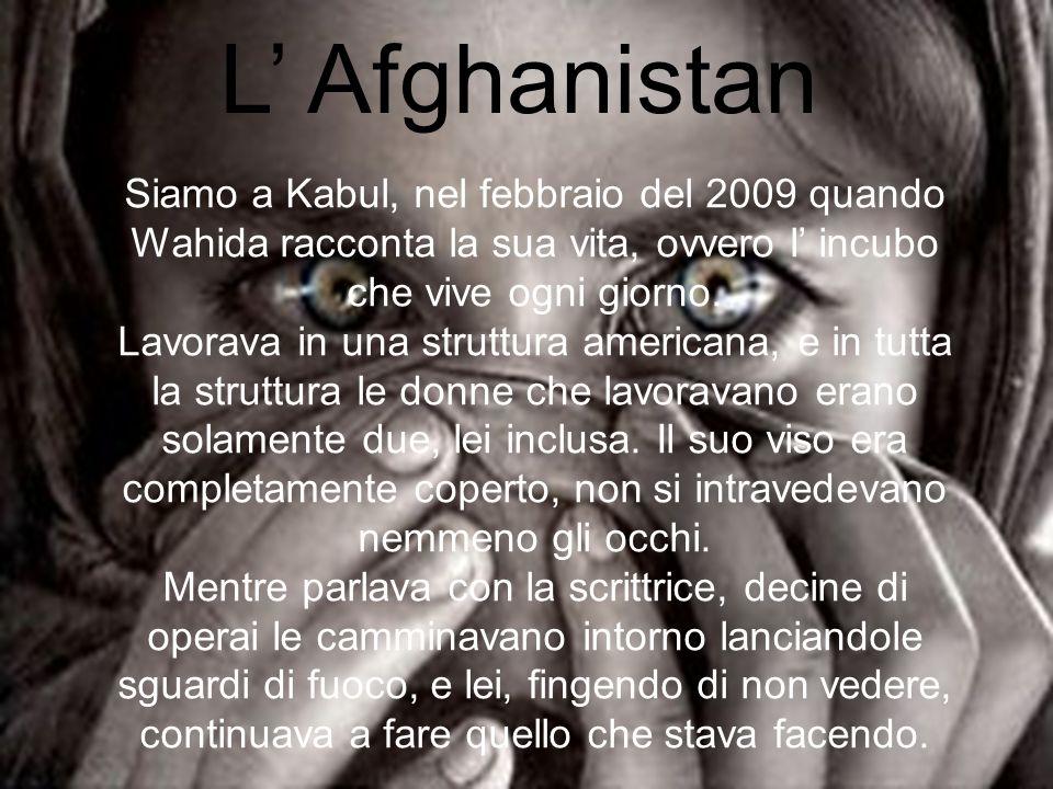 L' Afghanistan Siamo a Kabul, nel febbraio del 2009 quando Wahida racconta la sua vita, ovvero l' incubo che vive ogni giorno.