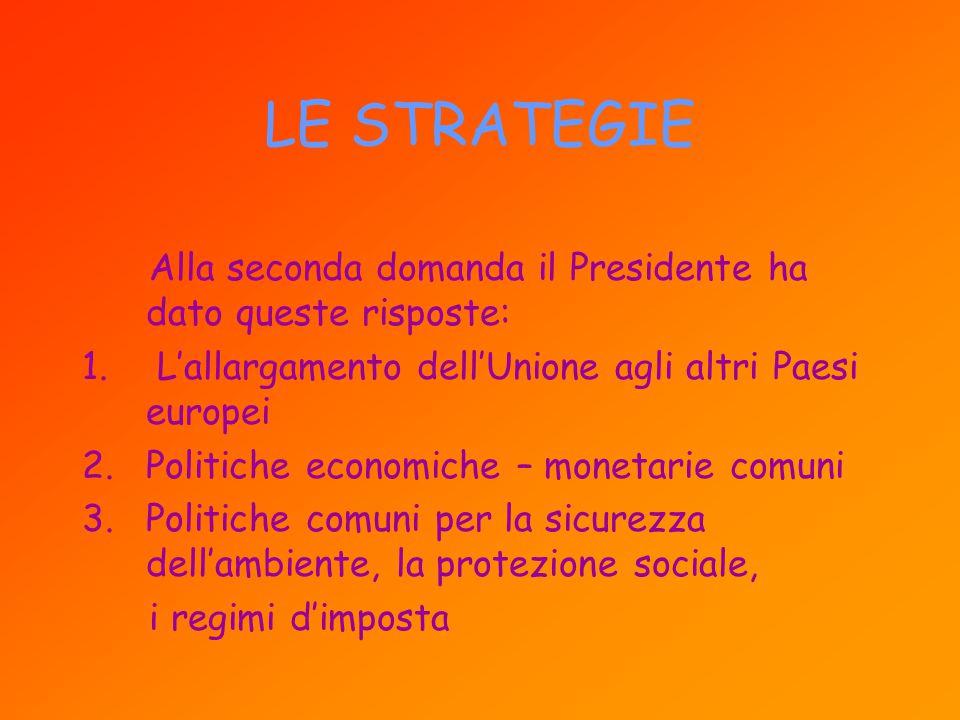 LE STRATEGIE Alla seconda domanda il Presidente ha dato queste risposte: L'allargamento dell'Unione agli altri Paesi europei.