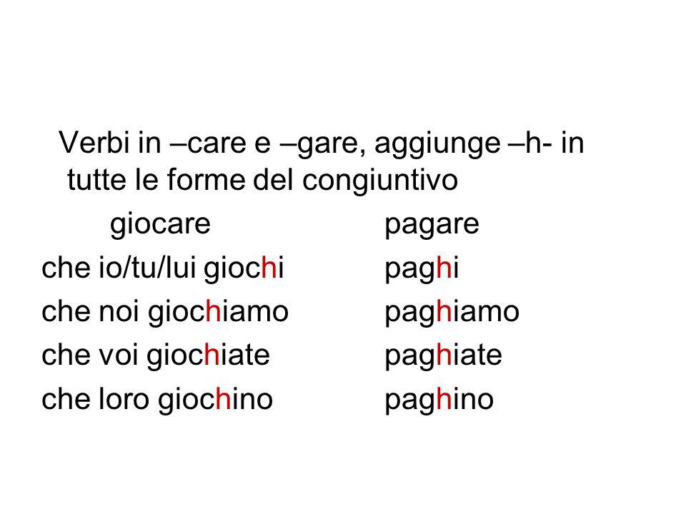 Verbi in –care e –gare, aggiunge –h- in tutte le forme del congiuntivo