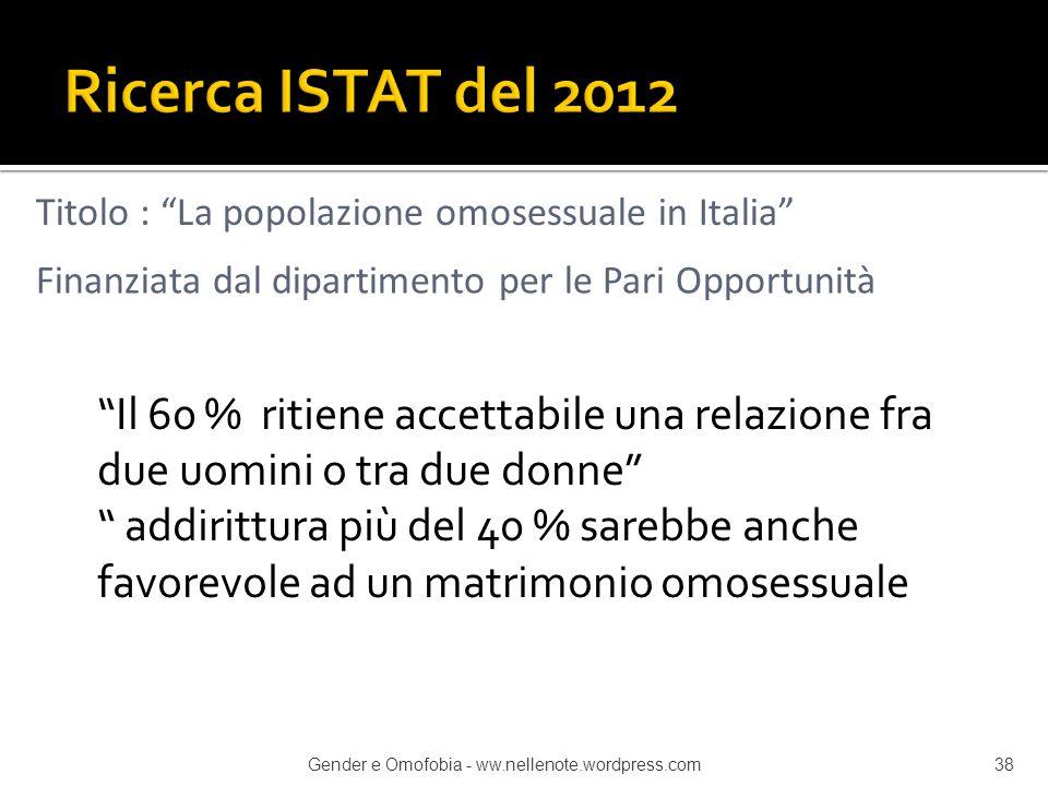 Ricerca ISTAT del 2012 Titolo : La popolazione omosessuale in Italia Finanziata dal dipartimento per le Pari Opportunità.
