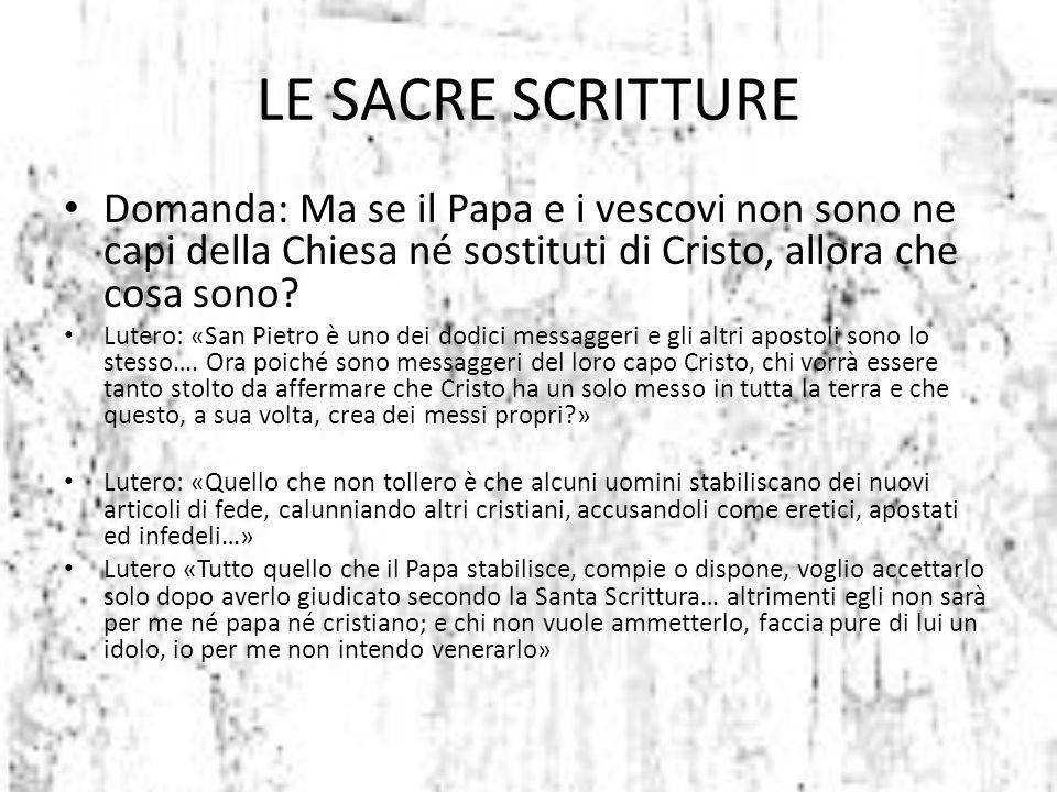 LE SACRE SCRITTURE Domanda: Ma se il Papa e i vescovi non sono ne capi della Chiesa né sostituti di Cristo, allora che cosa sono