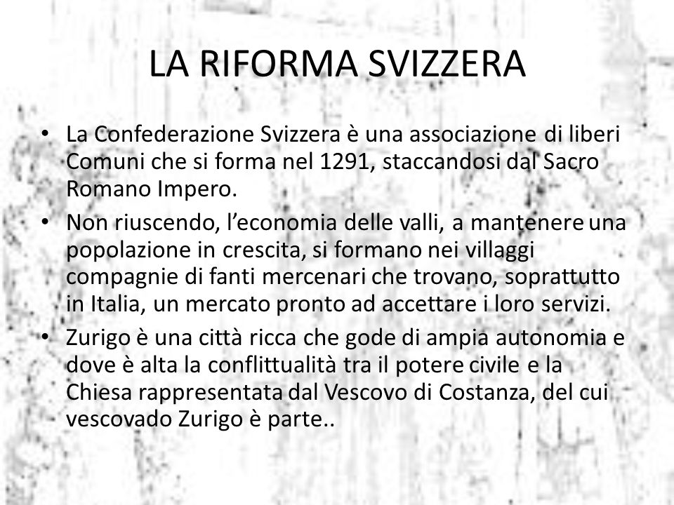LA RIFORMA SVIZZERA La Confederazione Svizzera è una associazione di liberi Comuni che si forma nel 1291, staccandosi dal Sacro Romano Impero.
