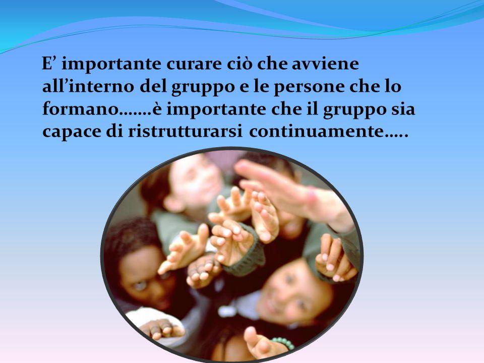 E' importante curare ciò che avviene all'interno del gruppo e le persone che lo formano…….è importante che il gruppo sia capace di ristrutturarsi continuamente…..