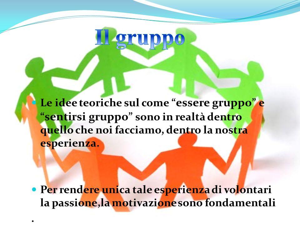 Il gruppo Le idee teoriche sul come essere gruppo e sentirsi gruppo sono in realtà dentro quello che noi facciamo, dentro la nostra esperienza.