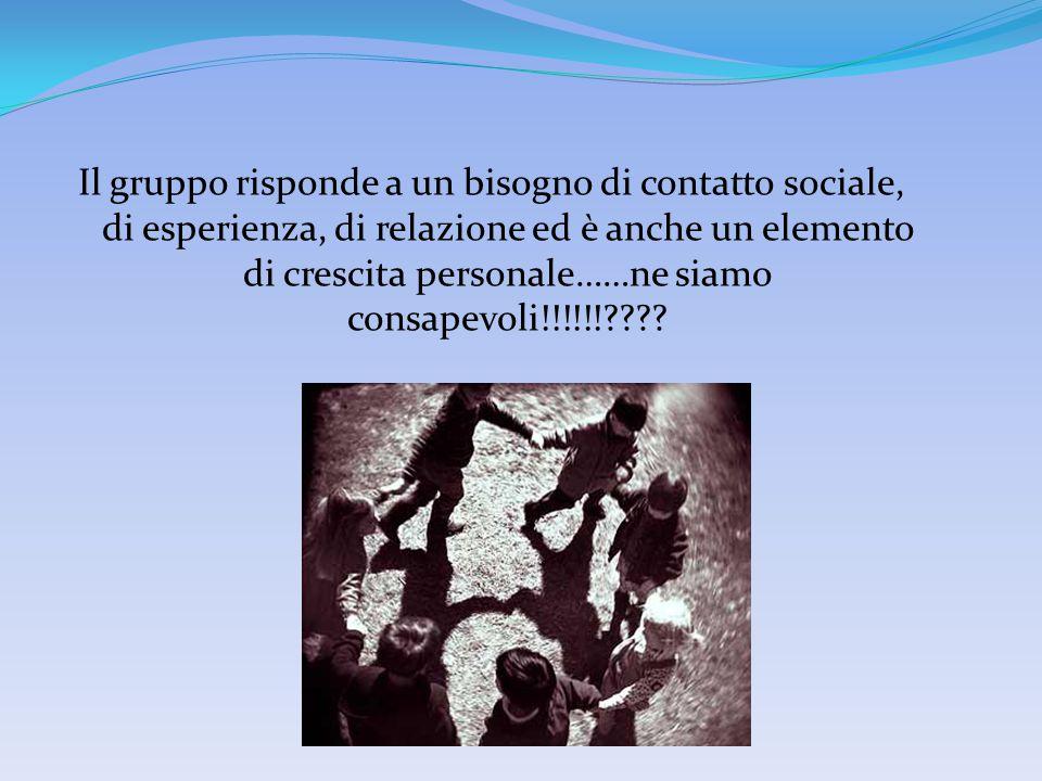 Il gruppo risponde a un bisogno di contatto sociale, di esperienza, di relazione ed è anche un elemento di crescita personale……ne siamo consapevoli!!!!!!