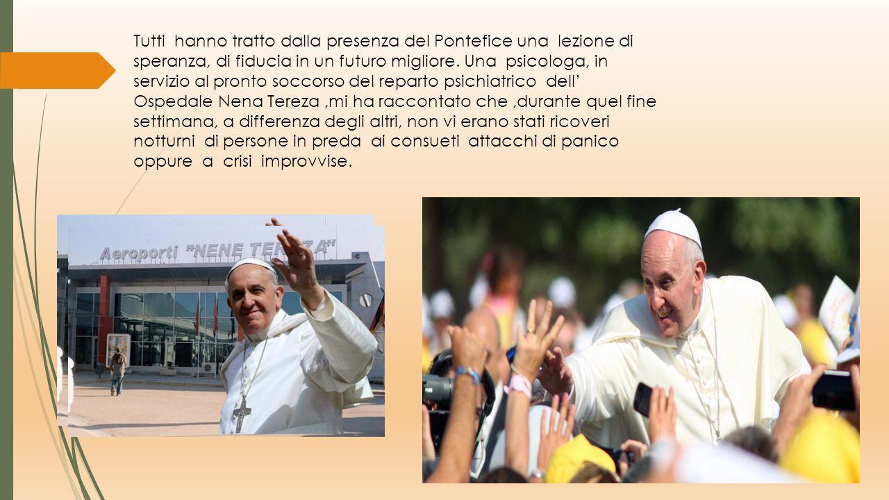 Tutti hanno tratto dalla presenza del Pontefice una lezione di speranza, di fiducia in un futuro migliore.
