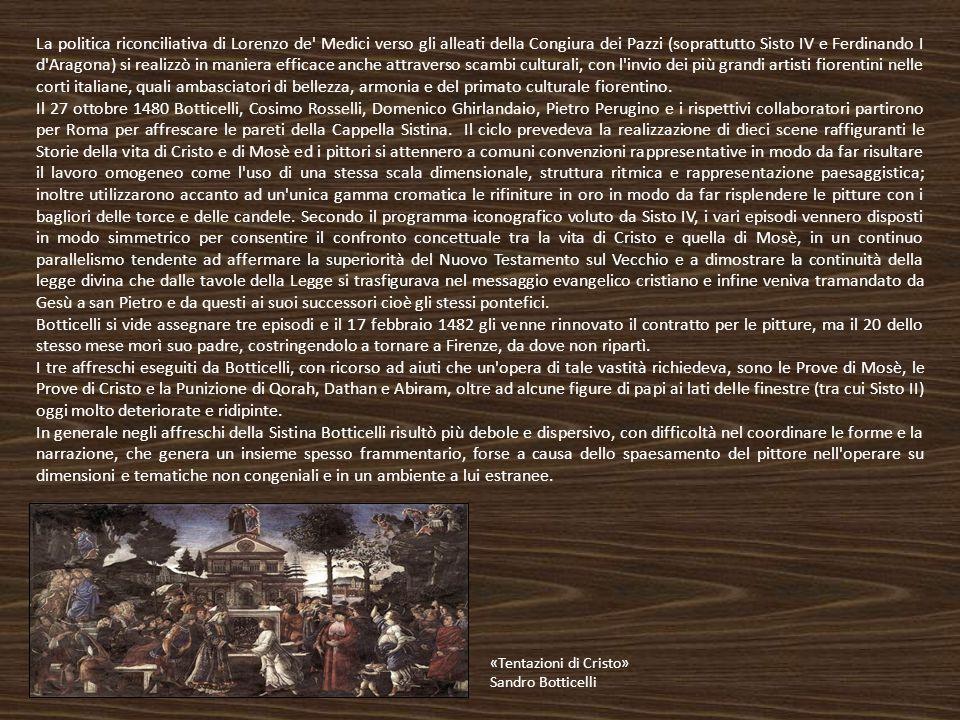 La politica riconciliativa di Lorenzo de Medici verso gli alleati della Congiura dei Pazzi (soprattutto Sisto IV e Ferdinando I d Aragona) si realizzò in maniera efficace anche attraverso scambi culturali, con l invio dei più grandi artisti fiorentini nelle corti italiane, quali ambasciatori di bellezza, armonia e del primato culturale fiorentino.