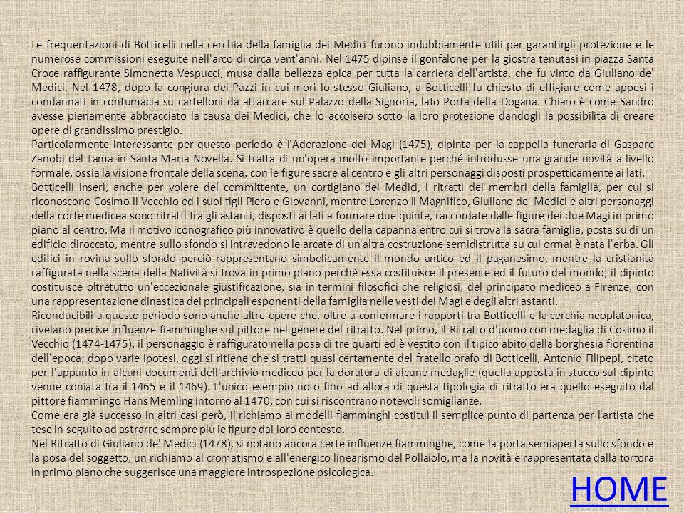 Le frequentazioni di Botticelli nella cerchia della famiglia dei Medici furono indubbiamente utili per garantirgli protezione e le numerose commissioni eseguite nell arco di circa vent anni. Nel 1475 dipinse il gonfalone per la giostra tenutasi in piazza Santa Croce raffigurante Simonetta Vespucci, musa dalla bellezza epica per tutta la carriera dell artista, che fu vinto da Giuliano de Medici. Nel 1478, dopo la congiura dei Pazzi in cui morì lo stesso Giuliano, a Botticelli fu chiesto di effigiare come appesi i condannati in contumacia su cartelloni da attaccare sul Palazzo della Signoria, lato Porta della Dogana. Chiaro è come Sandro avesse pienamente abbracciato la causa dei Medici, che lo accolsero sotto la loro protezione dandogli la possibilità di creare opere di grandissimo prestigio.