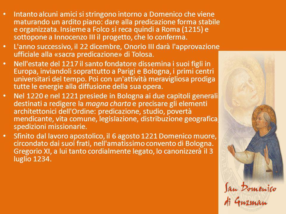 Intanto alcuni amici si stringono intorno a Domenico che viene maturando un ardito piano: dare alla predicazione forma stabile e organizzata. Insieme a Folco si reca quindi a Roma (1215) e sottopone a Innocenzo III il progetto, che lo conferma.