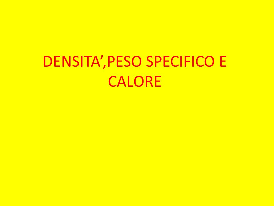 DENSITA',PESO SPECIFICO E CALORE