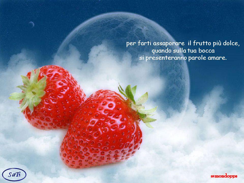 per farti assaporare il frutto più dolce, quando sulla tua bocca