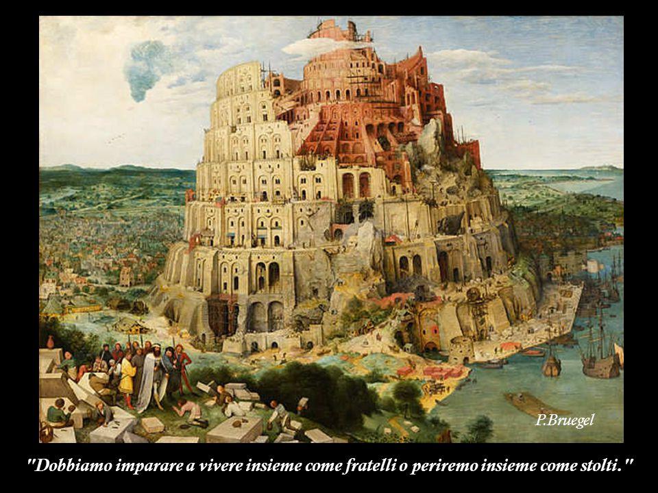 P.Bruegel Dobbiamo imparare a vivere insieme come fratelli o periremo insieme come stolti.
