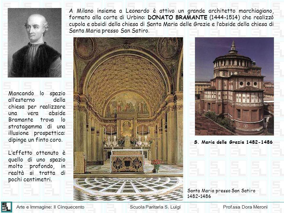 A Milano insieme a Leonardo è attivo un grande architetto marchiagiano, formato alla corte di Urbino: DONATO BRAMANTE (1444-1514) che realizzò cupola e absidi della chiesa di Santa Maria delle Grazie e l'abside della chiesa di Santa Maria presso San Satiro.
